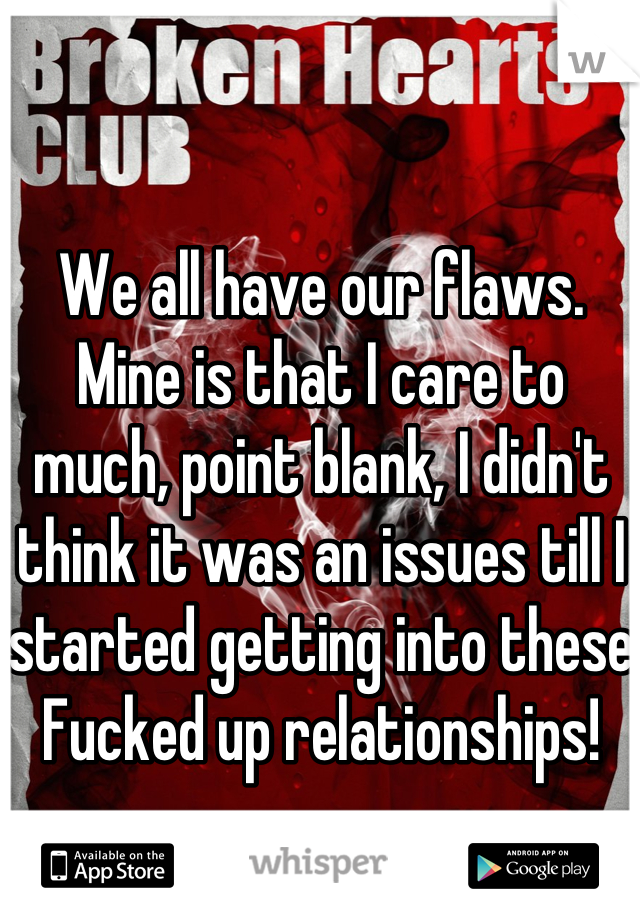 We all have our flaws. Mine is that I care to much, point blank, I didn't think it was an issues till I started getting into these Fucked up relationships!