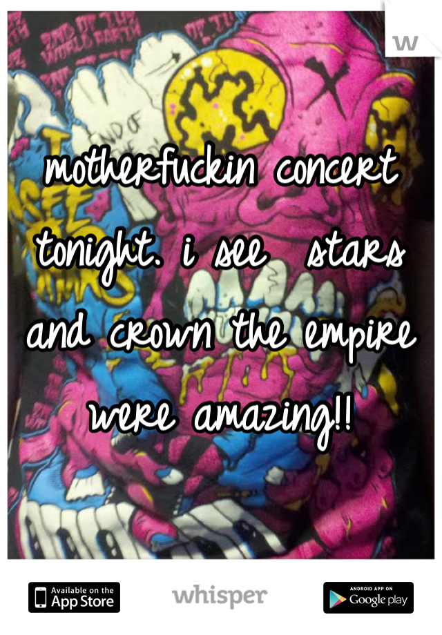 motherfuckin concert tonight. i see  stars and crown the empire were amazing!!