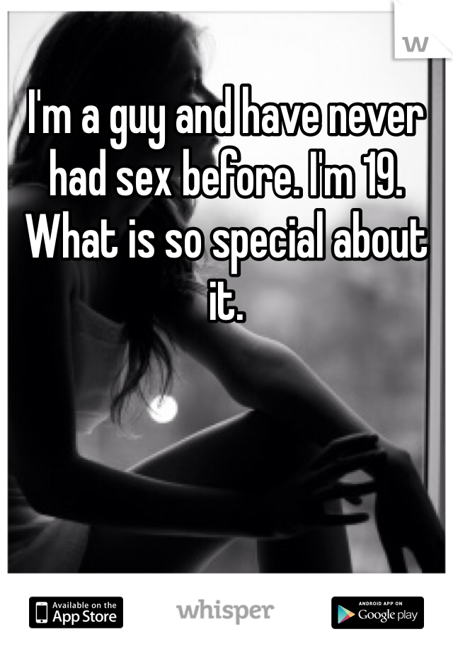 I'm a guy and have never had sex before. I'm 19. What is so special about it.