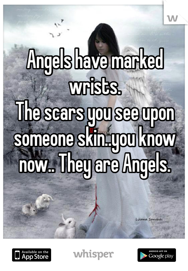 Angels have marked wrists.  The scars you see upon someone skin..you know now.. They are Angels.