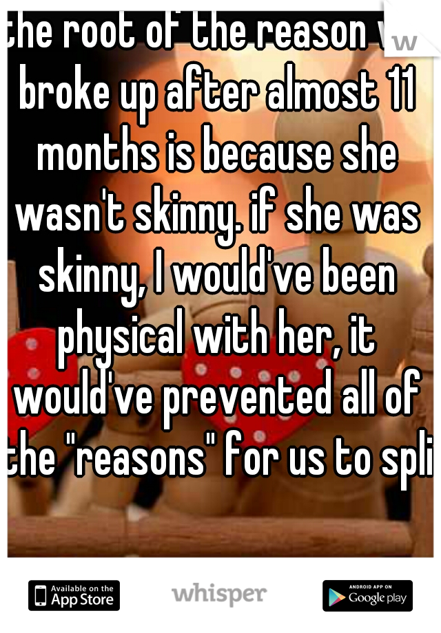 "the root of the reason we broke up after almost 11 months is because she wasn't skinny. if she was skinny, I would've been physical with her, it would've prevented all of the ""reasons"" for us to split"