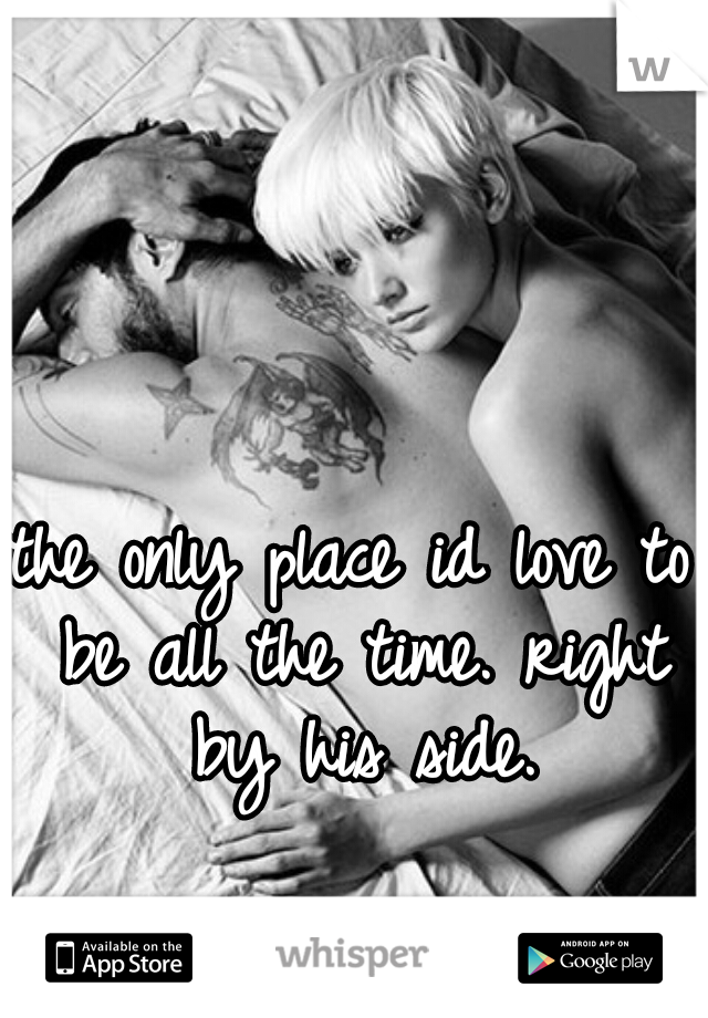 the only place id love to be all the time. right by his side.