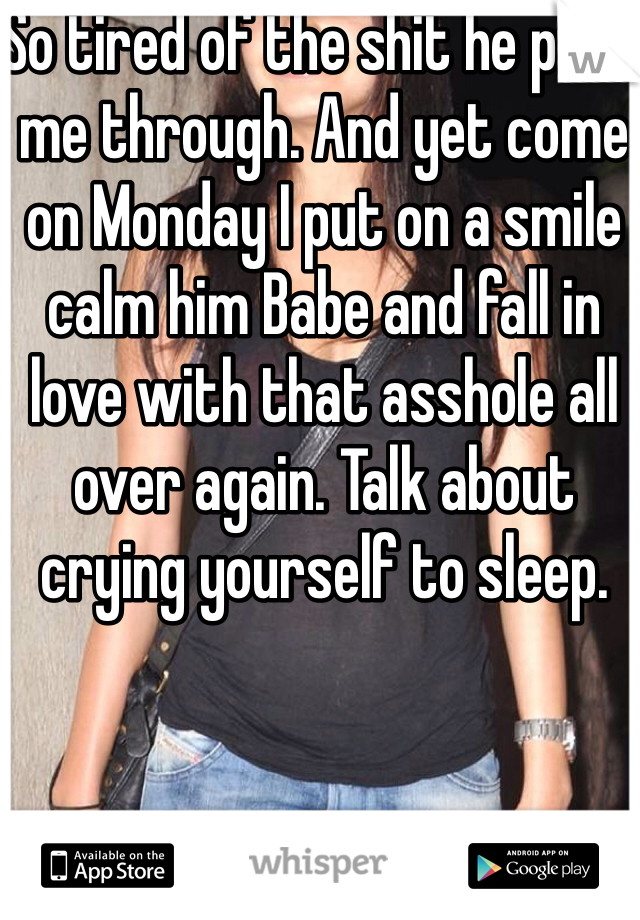 So tired of the shit he puts me through. And yet come on Monday I put on a smile calm him Babe and fall in love with that asshole all  over again. Talk about crying yourself to sleep.