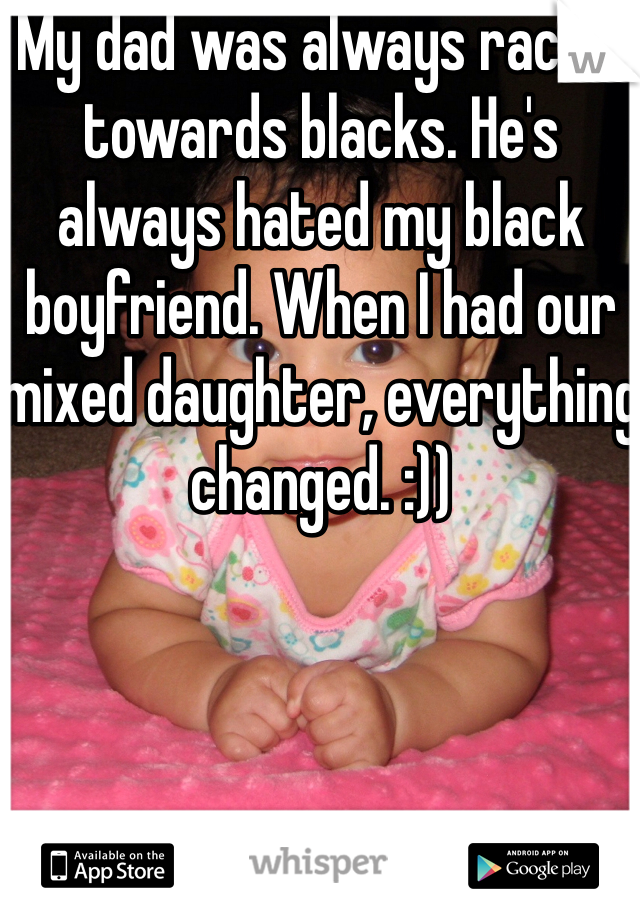 My dad was always racist towards blacks. He's always hated my black boyfriend. When I had our mixed daughter, everything changed. :))