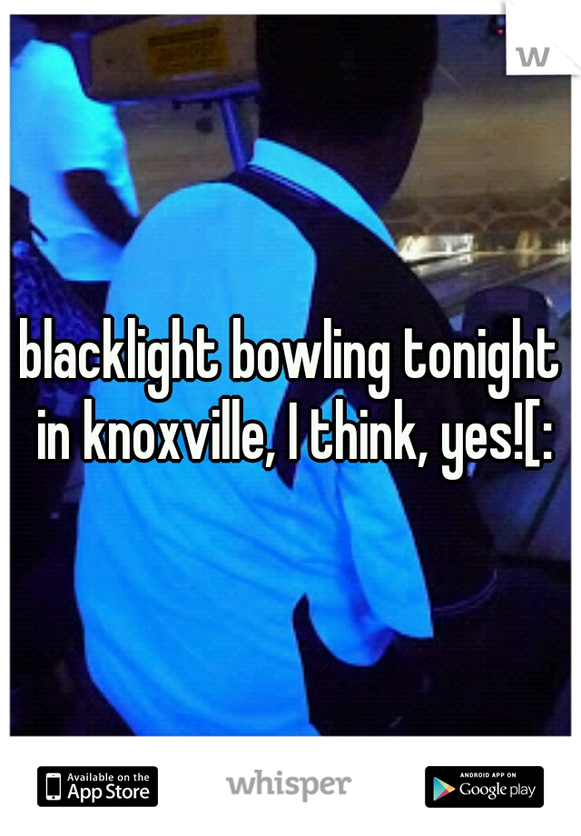 blacklight bowling tonight in knoxville, I think, yes![: