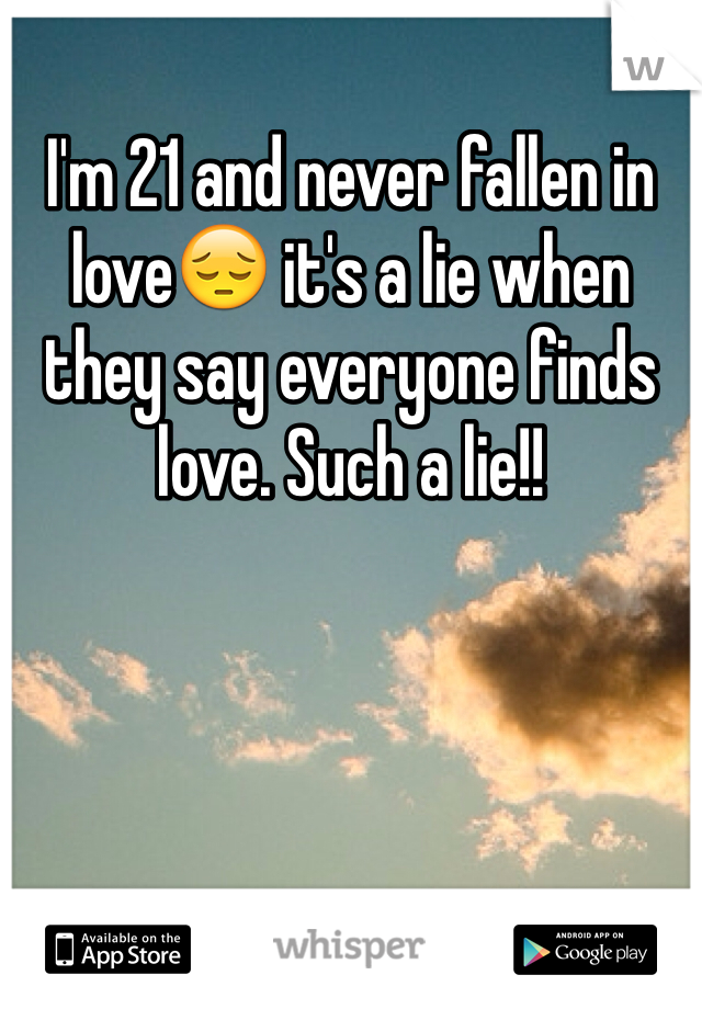 I'm 21 and never fallen in love😔 it's a lie when they say everyone finds love. Such a lie!!
