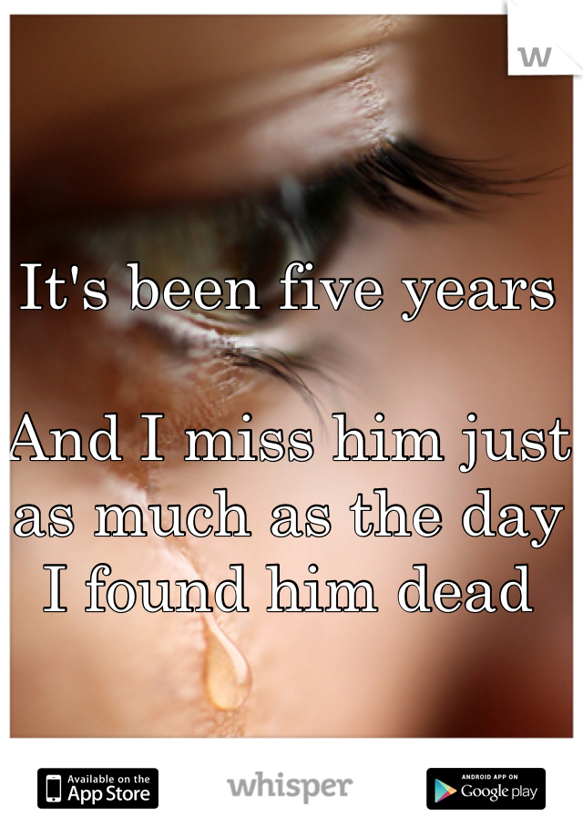 It's been five years  And I miss him just as much as the day I found him dead