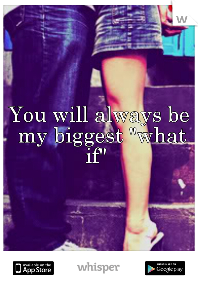 "You will always be my biggest ""what if"""