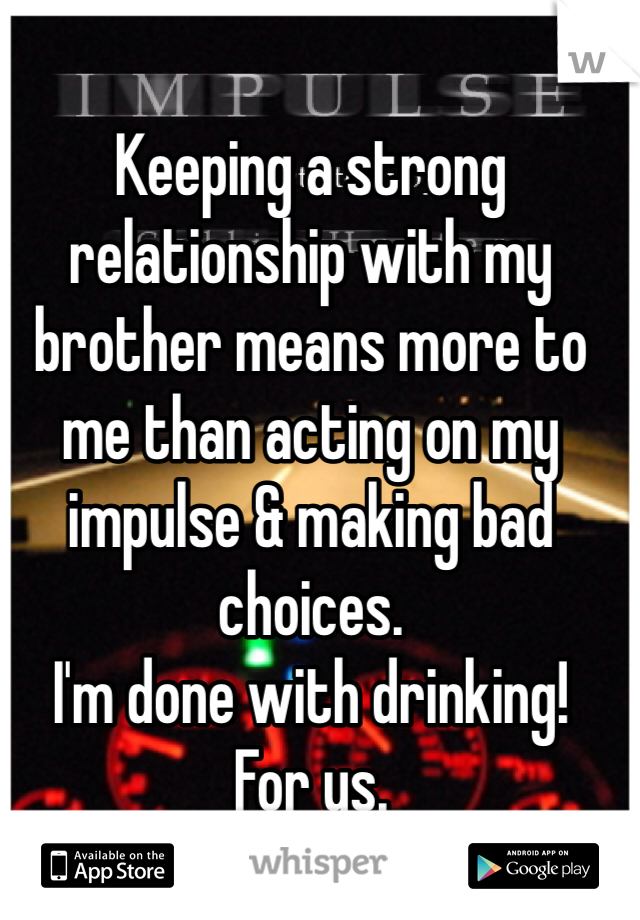 Keeping a strong relationship with my brother means more to me than acting on my impulse & making bad choices.  I'm done with drinking!  For us.