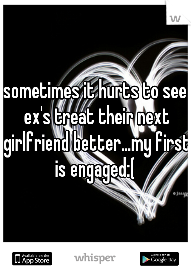 sometimes it hurts to see ex's treat their next girlfriend better...my first is engaged:(