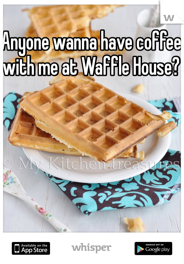 Anyone wanna have coffee with me at Waffle House?