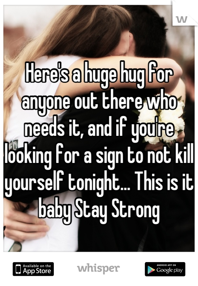 Here's a huge hug for anyone out there who needs it, and if you're looking for a sign to not kill yourself tonight... This is it baby Stay Strong
