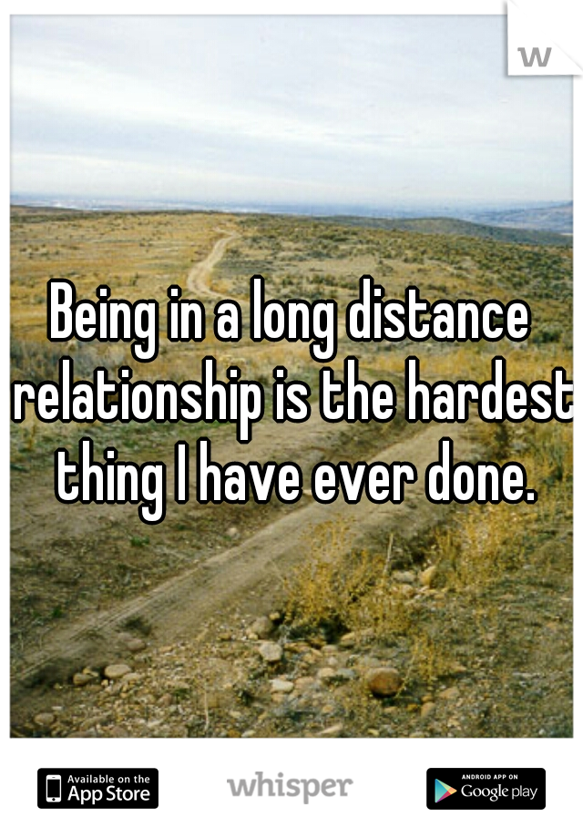 Being in a long distance relationship is the hardest thing I have ever done.