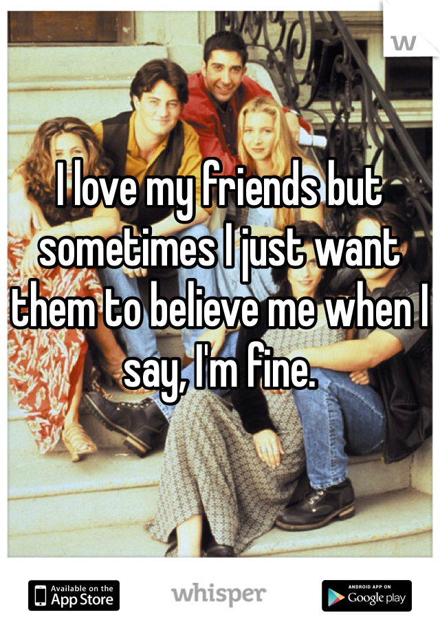 I love my friends but sometimes I just want them to believe me when I say, I'm fine.