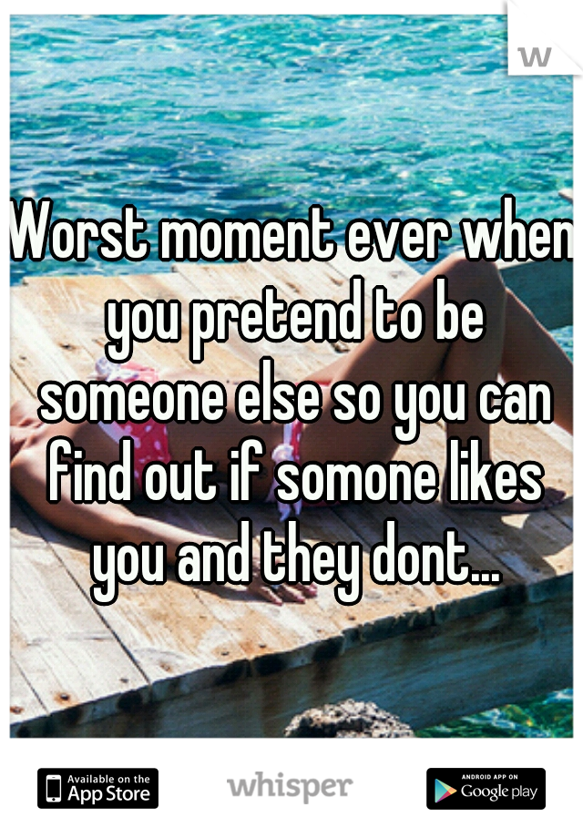 Worst moment ever when you pretend to be someone else so you can find out if somone likes you and they dont...