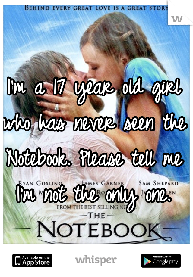 I'm a 17 year old girl who has never seen the Notebook. Please tell me I'm not the only one.