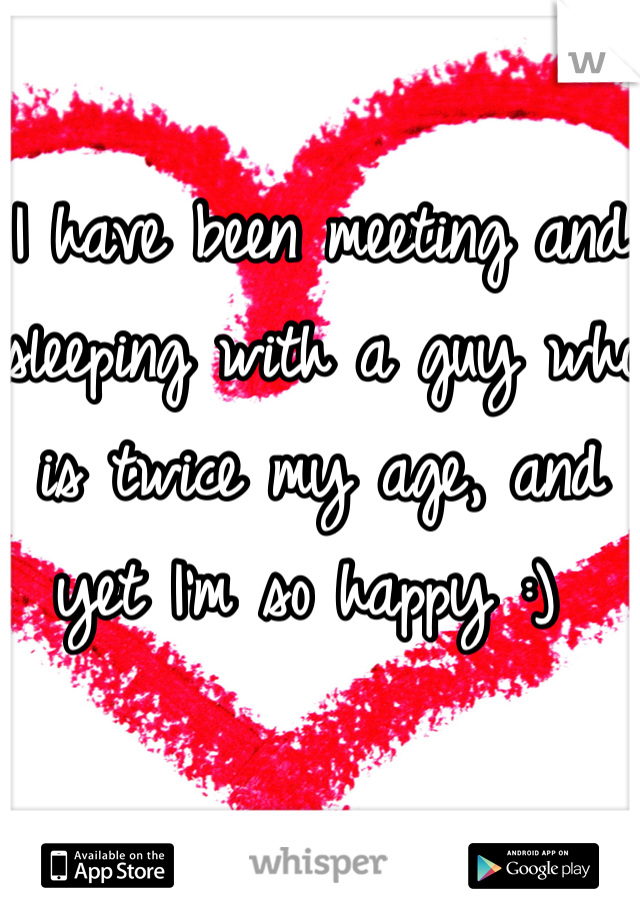 I have been meeting and sleeping with a guy who is twice my age, and yet I'm so happy :)