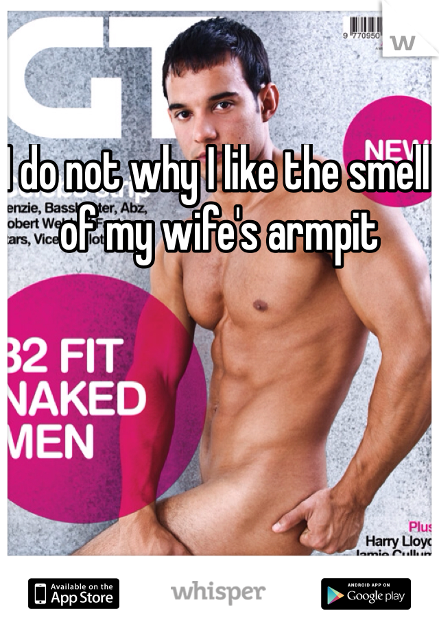 I do not why I like the smell of my wife's armpit