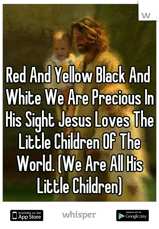 Red And Yellow Black And White We Are Precious In His Sight Jesus Loves The Little Children Of The World. (We Are All His Little Children)