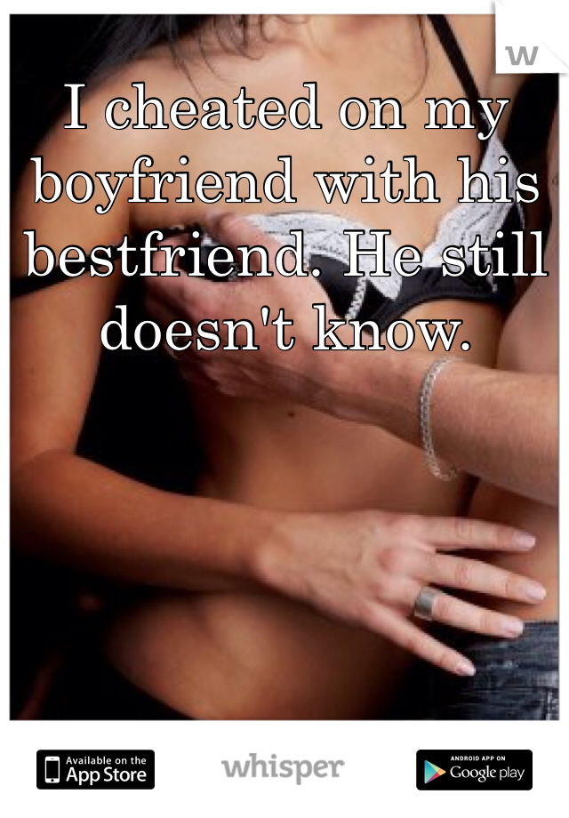 I cheated on my boyfriend with his bestfriend. He still doesn't know.
