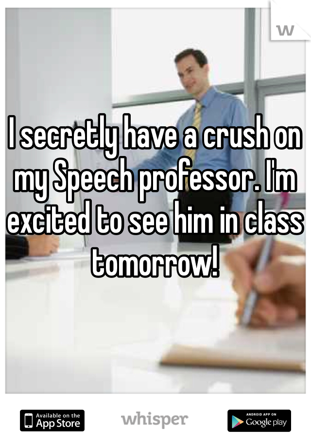 I secretly have a crush on my Speech professor. I'm excited to see him in class tomorrow!