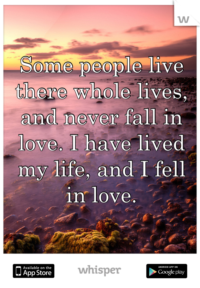 Some people live there whole lives, and never fall in love. I have lived my life, and I fell in love.