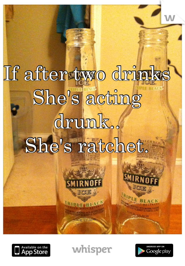 If after two drinks She's acting drunk..  She's ratchet.
