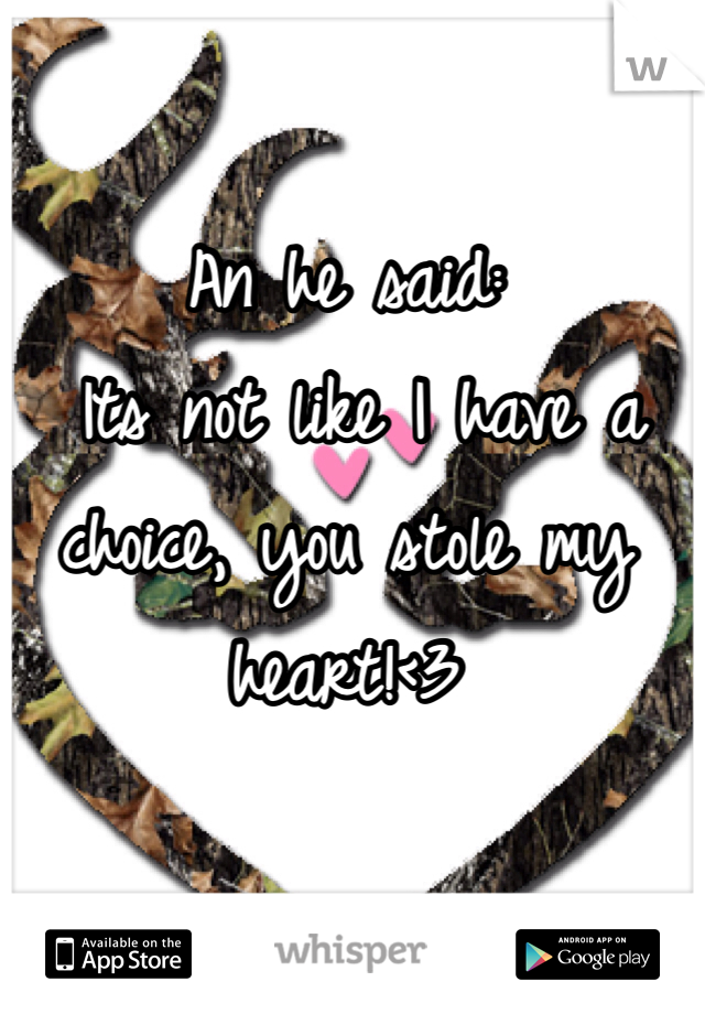 An he said:  Its not like I have a choice, you stole my heart!<3