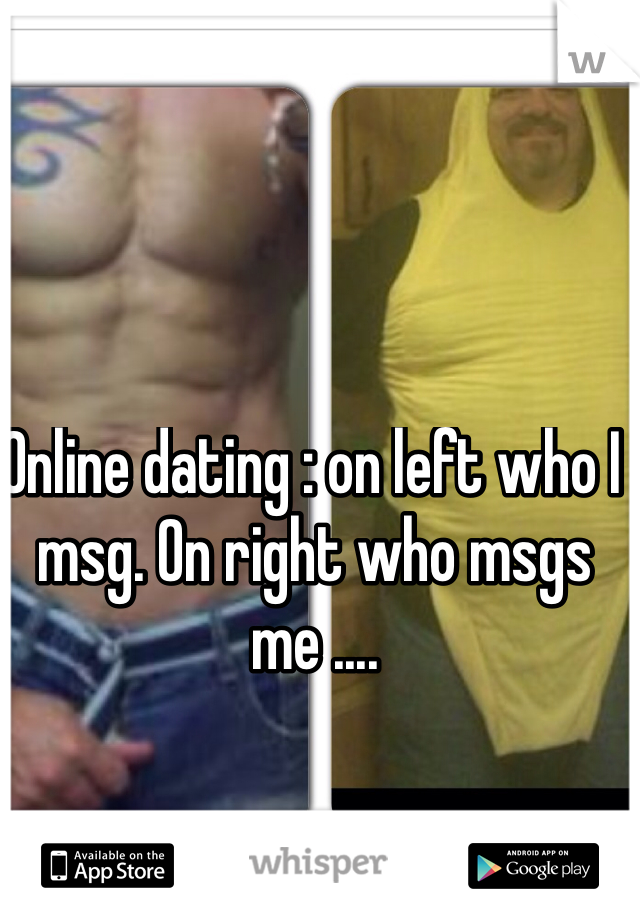 Online dating : on left who I msg. On right who msgs me ....