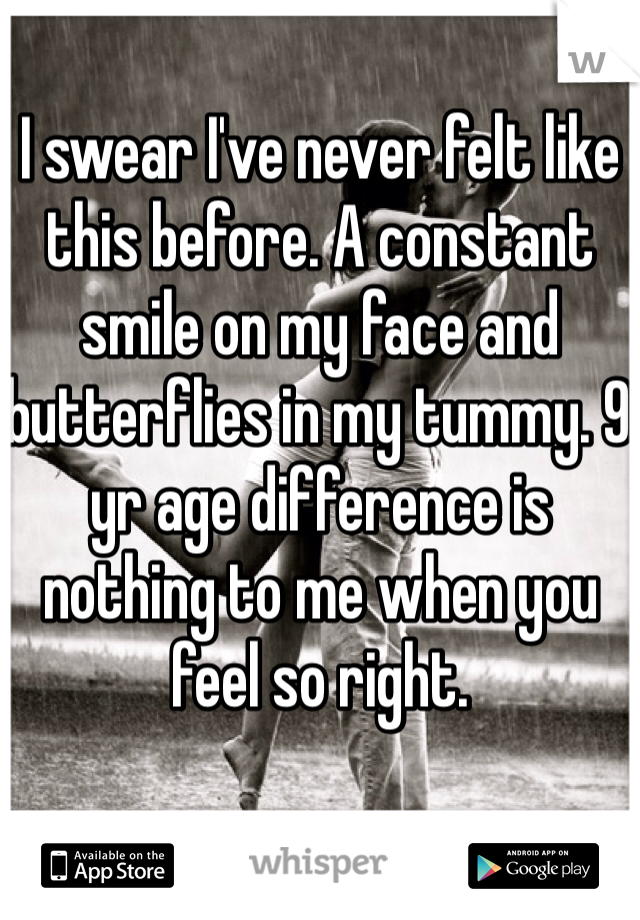 I swear I've never felt like this before. A constant smile on my face and butterflies in my tummy. 9 yr age difference is nothing to me when you feel so right.