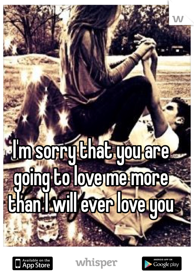 I'm sorry that you are going to love me more than I will ever love you