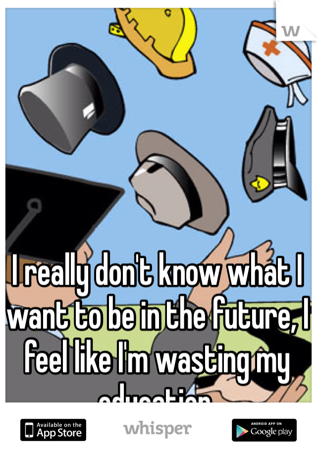 I really don't know what I want to be in the future, I feel like I'm wasting my education.