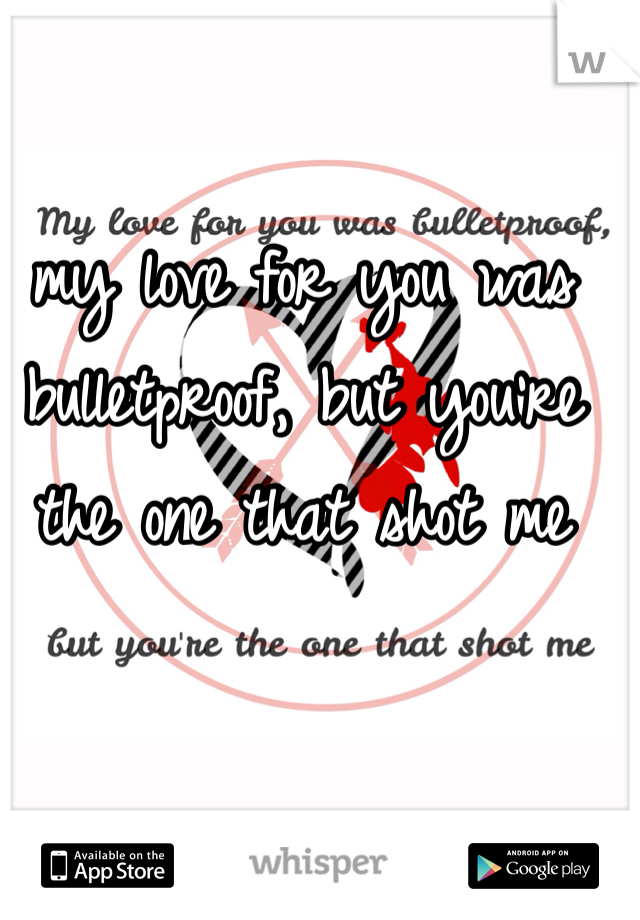 my love for you was bulletproof, but you're the one that shot me
