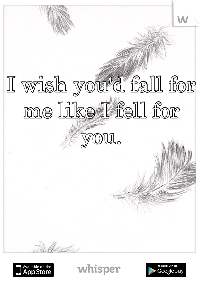 I wish you'd fall for me like I fell for you.