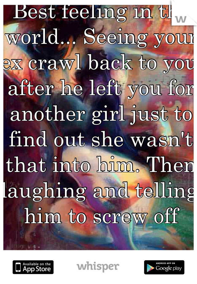 Best feeling in the world... Seeing your ex crawl back to you after he left you for another girl just to find out she wasn't that into him. Then laughing and telling him to screw off