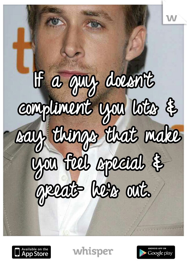 If a guy doesn't compliment you lots & say things that make you feel special & great- he's out.