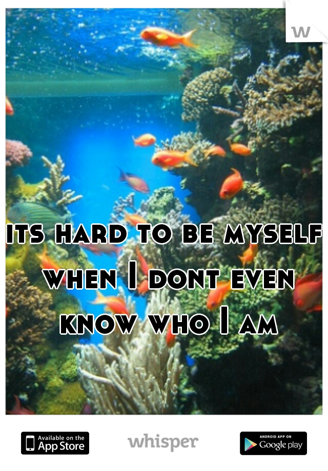 its hard to be myself when I dont even know who I am