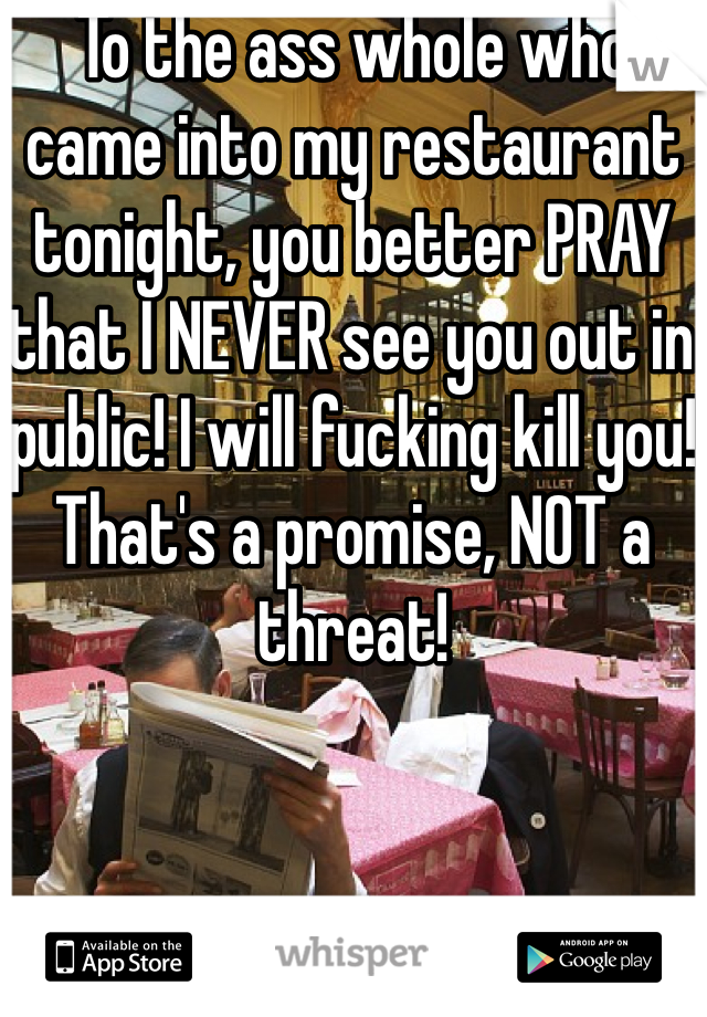 To the ass whole who came into my restaurant tonight, you better PRAY that I NEVER see you out in public! I will fucking kill you!  That's a promise, NOT a threat!
