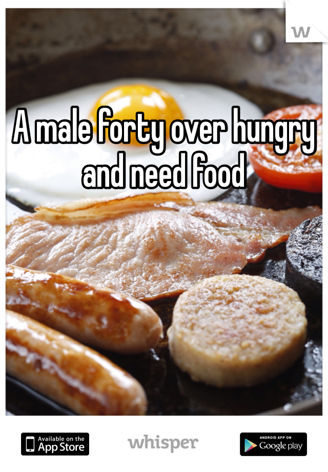 A male forty over hungry and need food