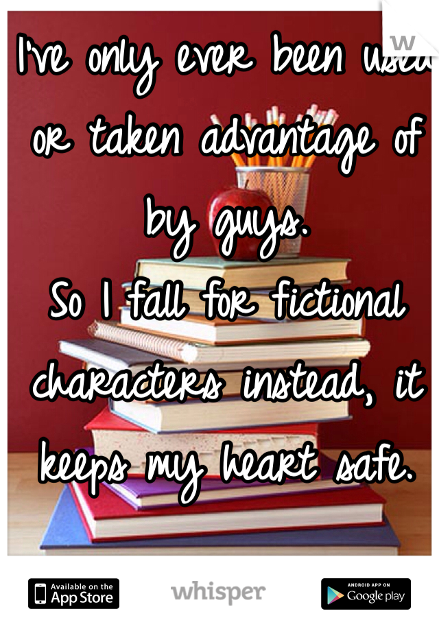 I've only ever been used or taken advantage of by guys. So I fall for fictional characters instead, it keeps my heart safe.