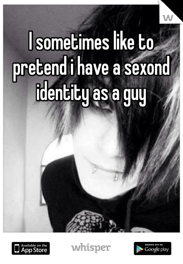 I sometimes like to pretend i have a sexond identity as a guy