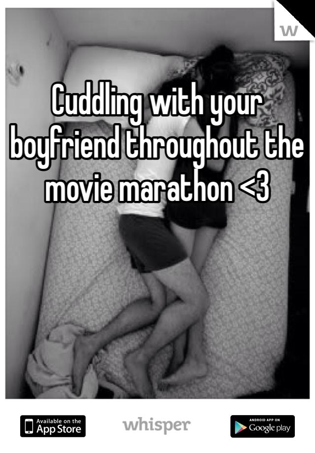 Cuddling with your boyfriend throughout the movie marathon <3