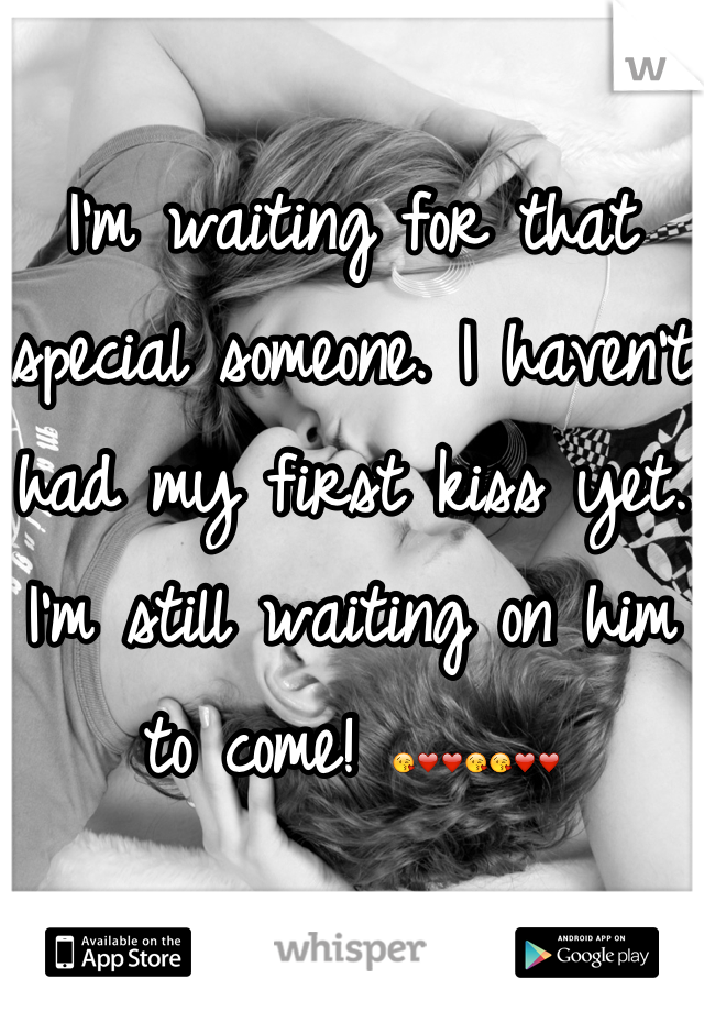I'm waiting for that special someone. I haven't had my first kiss yet. I'm still waiting on him to come! 😘❤❤😘😘❤❤