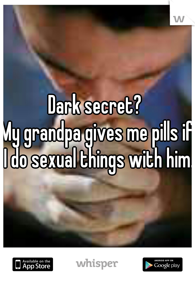 Dark secret?  My grandpa gives me pills if I do sexual things with him.