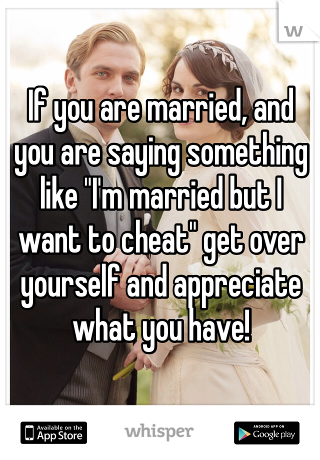 """If you are married, and you are saying something like """"I'm married but I want to cheat"""" get over yourself and appreciate what you have!"""