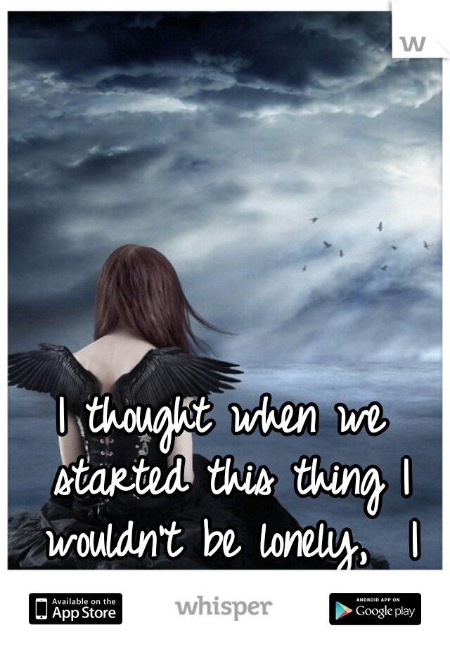 I thought when we started this thing I wouldn't be lonely,  I feel twice as alone.