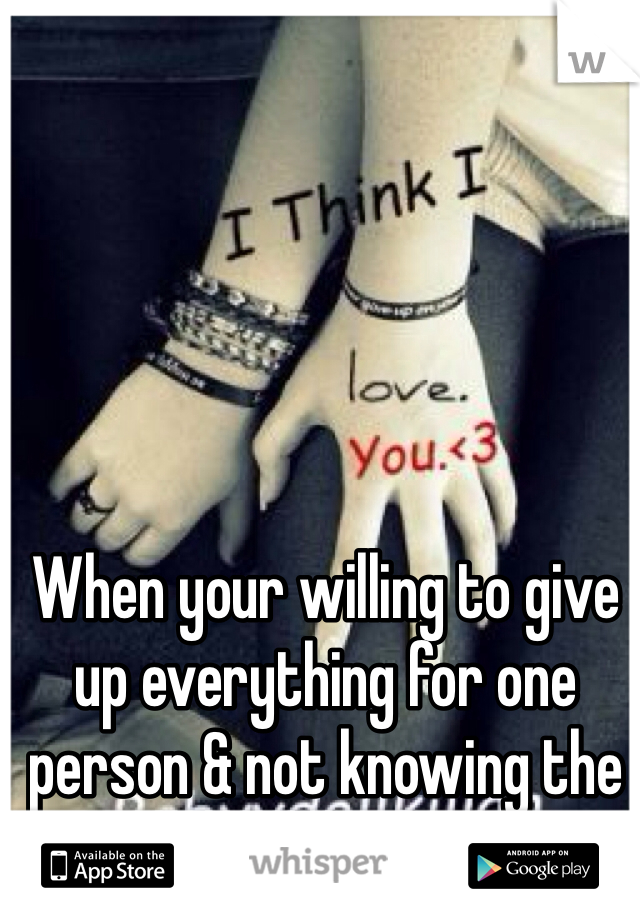 When your willing to give up everything for one person & not knowing the outcome.