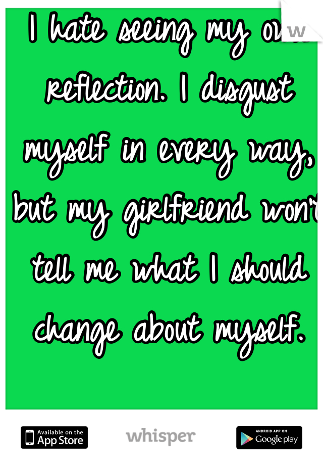 I hate seeing my own reflection. I disgust myself in every way, but my girlfriend won't tell me what I should change about myself.