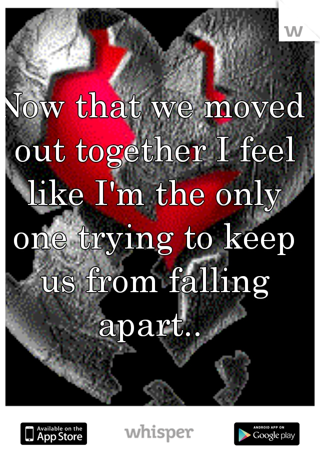 Now that we moved out together I feel like I'm the only one trying to keep us from falling apart..