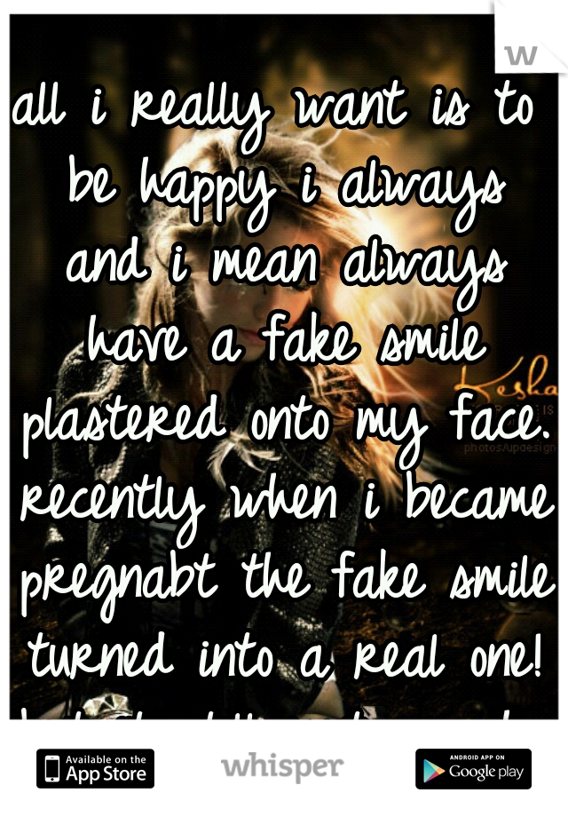 all i really want is to be happy i always and i mean always have a fake smile plastered onto my face. recently when i became pregnabt the fake smile turned into a real one! but it still isnt enough...